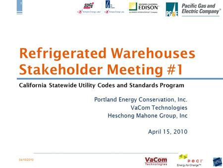 California Statewide Utility Codes <strong>and</strong> Standards Program Energy for Change™ 04/15/2010 1 <strong>Refrigerated</strong> Warehouses Stakeholder Meeting #1 Portland Energy.