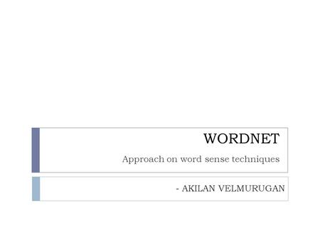 WORDNET Approach on word sense techniques - AKILAN VELMURUGAN.
