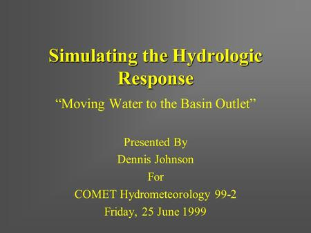"Simulating the Hydrologic Response ""Moving Water to the Basin Outlet"" Presented By Dennis Johnson For COMET Hydrometeorology 99-2 Friday, 25 June 1999."