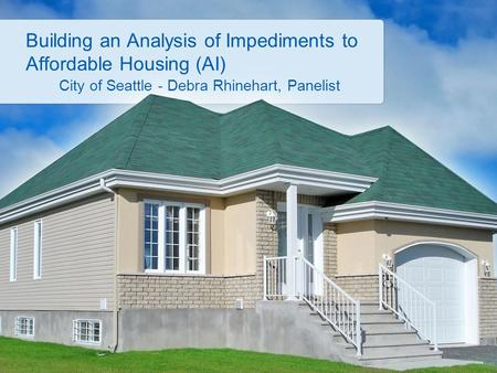 Building an Analysis of Impediments to Affordable Housing (AI) City of Seattle - Debra Rhinehart, Panelist.