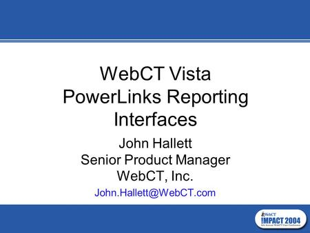 WebCT Vista PowerLinks Reporting Interfaces John Hallett Senior Product Manager WebCT, Inc.