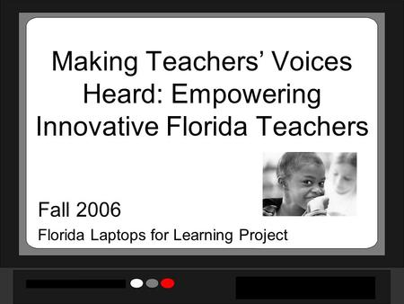 Making Teachers' Voices Heard: Empowering Innovative Florida Teachers Fall 2006 Florida Laptops for Learning Project.