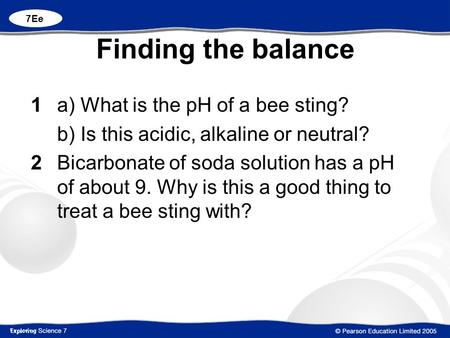 Finding the balance 1 a) What is the pH of a bee sting? b) Is this acidic, alkaline or neutral? 2Bicarbonate of soda solution has a pH of about 9. Why.