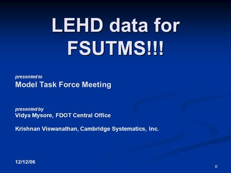 0 presented to Model Task Force Meeting presented by Vidya Mysore, FDOT Central Office Krishnan Viswanathan, Cambridge Systematics, Inc. 12/12/06 LEHD.