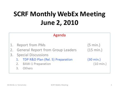 SCRF Monthly WebEx Meeting June 2, 2010 Agenda 1.Report from PMs (5 min.) 2.General Report from Group Leaders(15 min.) 3.Special Discussions 1.TDP R&D.