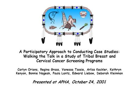 A Participatory Approach to Conducting Case Studies: Walking the Talk in a Study of Tribal Breast and Cervical Cancer Screening Programs Carlyn Orians,