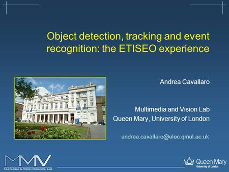 Object detection, tracking and event recognition: the ETISEO experience Andrea Cavallaro Multimedia and Vision Lab Queen Mary, University of London