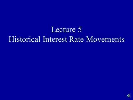 Lecture 5 Historical Interest Rate Movements. Term Structure Shapes Normal upward sloping Inverted Level Humped.