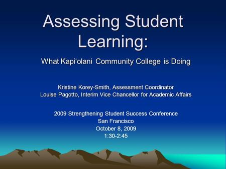 Assessing Student Learning: What Kapi'olani Community College is Doing Kristine Korey-Smith, Assessment Coordinator Louise Pagotto, Interim Vice Chancellor.