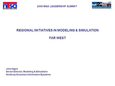 2009 M&S LEADERSHIP SUMMIT REGIONAL INITIATIVES IN MODELING & SIMULATION FAR WEST John Illgen Sector Director, Modeling & Simulation Northrop Grumman Information.