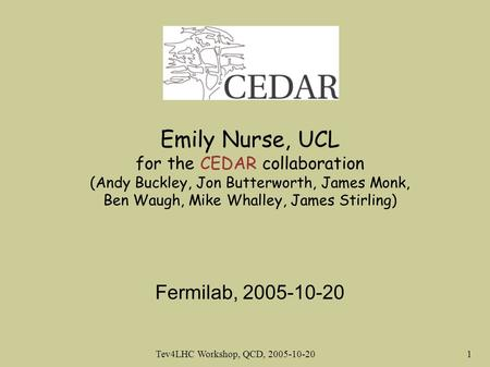 Tev4LHC Workshop, QCD, 2005-10-20 1 Emily Nurse, UCL for the CEDAR collaboration (Andy Buckley, Jon Butterworth, James Monk, Ben Waugh, Mike Whalley,