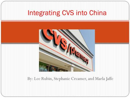By: Lee Rubin, Stephanie Creamer, and Marla Jaffe Integrating CVS into China.
