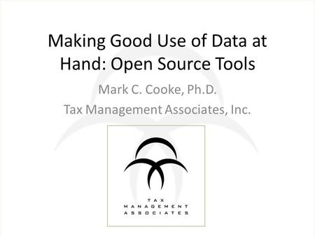 Making Good Use of Data at Hand: Open Source Tools Mark C. Cooke, Ph.D. Tax Management Associates, Inc.
