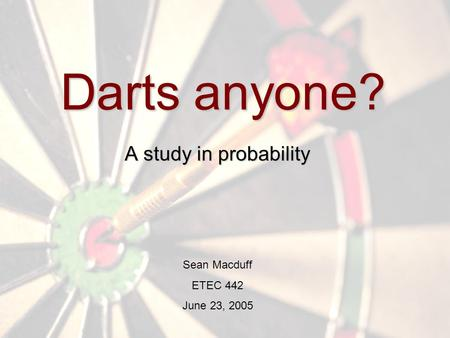 Darts anyone? A study in probability Sean Macduff ETEC 442 June 23, 2005.