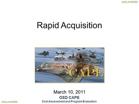 UNCLASSIFIED March 10, 2011 Rapid Acquisition OSD CAPE Cost Assessment and Program Evaluation.