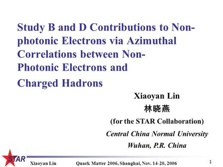 Xiaoyan LinQuark Matter 2006, Shanghai, Nov. 14-20, 2006 1 Study B and D Contributions to Non- photonic Electrons via Azimuthal Correlations between Non-