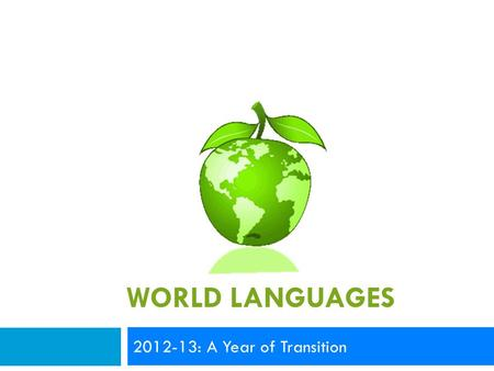 WORLD LANGUAGES 2012-13: A Year of Transition. Today's Outcomes  Celebrate the start of the school year  Greet new teachers  Explore areas of focus.
