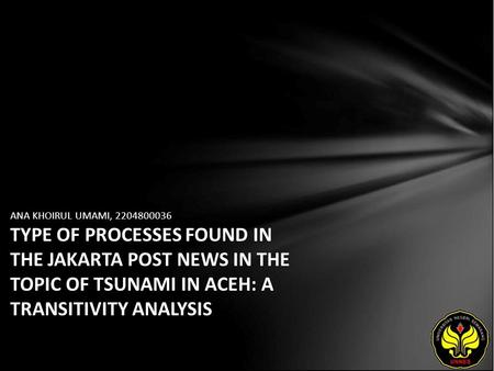 ANA KHOIRUL UMAMI, 2204800036 TYPE OF PROCESSES FOUND IN THE JAKARTA POST NEWS IN THE TOPIC OF TSUNAMI IN ACEH: A TRANSITIVITY ANALYSIS.