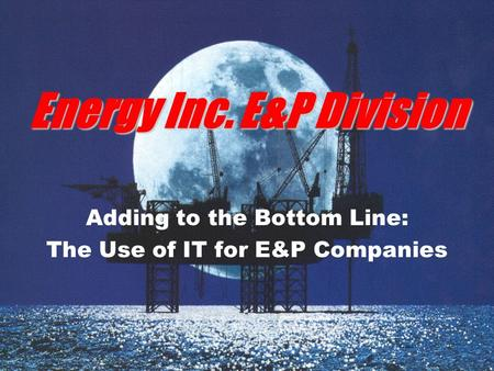 Energy Inc. E&P Division Adding to the Bottom Line: The Use of IT for E&P Companies.