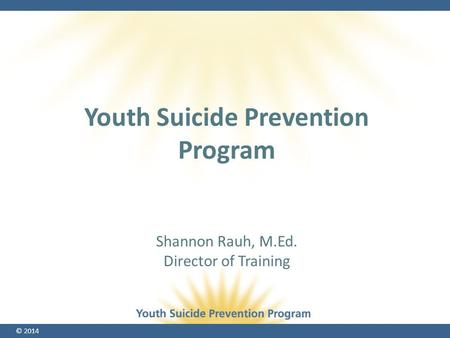 © 2014 Shannon Rauh, M.Ed. Director of Training Youth Suicide Prevention Program.