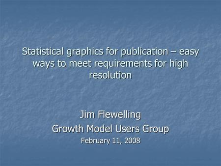 Statistical graphics for publication – easy ways to meet requirements for high resolution Jim Flewelling Growth Model Users Group February 11, 2008.