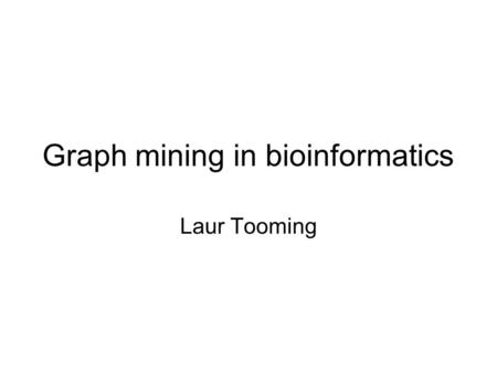Graph mining in bioinformatics Laur Tooming. Graphs in biology Graphs are often used in bioinformatics for describing processes in the cell Vertices are.