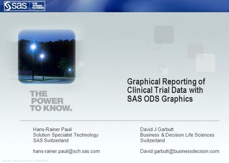 Copyright © 2006, SAS Institute Inc. All rights reserved. Graphical Reporting of Clinical Trial Data with SAS ODS Graphics Hans-Rainer Pauli Solution Specialist.