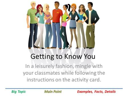 Big Topic Examples, Facts, Details Getting to Know You In a leisurely fashion, mingle with your classmates while following the instructions on the activity.