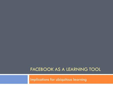 FACEBOOK AS A LEARNING TOOL Implications for ubiquitous learning.