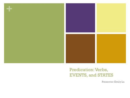 + Predication: Verbs, EVENTS, and STATES Presenter: Emily Lu.