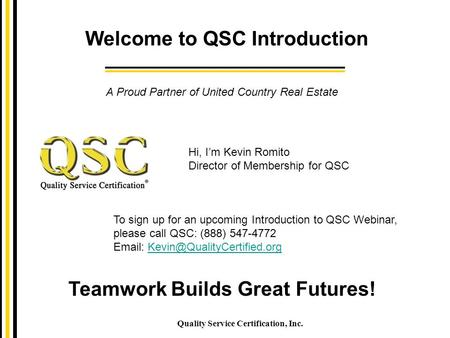 Welcome to QSC Introduction Quality Service Certification, Inc. Teamwork Builds Great Futures! A Proud Partner of United Country Real Estate To sign up.