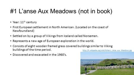 #1 L'anse Aux Meadows (not in <strong>book</strong>) Year: 11 th century First European settlement in North American. (Located on the coast of Newfoundland) Settled on.