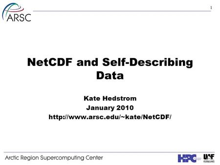 1 NetCDF and Self-Describing Data Kate Hedstrom January 2010