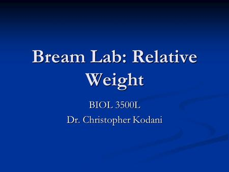 Bream Lab: Relative Weight BIOL 3500L Dr. Christopher Kodani.