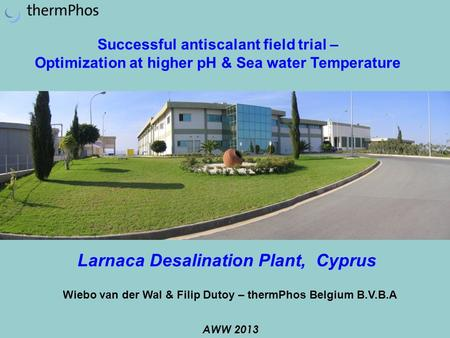 Larnaca Desalination Plant, Cyprus AWW 2013 Successful antiscalant field trial – Optimization at higher pH & Sea water Temperature Wiebo van der Wal &