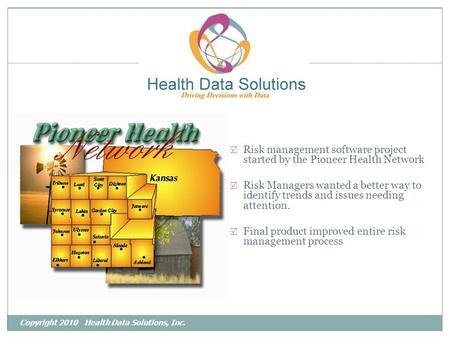 Copyright 2010 Health Data Solutions, Inc.  Risk management software project started by the Pioneer Health Network  Risk Managers wanted a better way.