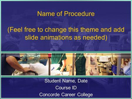 Name of Procedure (Feel free to change this theme and add slide animations as needed) Student Name, Date Course ID Concorde Career College.