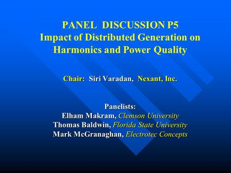 Chair: Siri Varadan, Nexant, Inc. Panelists: Elham Makram, Clemson University Thomas Baldwin, Florida State University Mark McGranaghan, Electrotec Concepts.