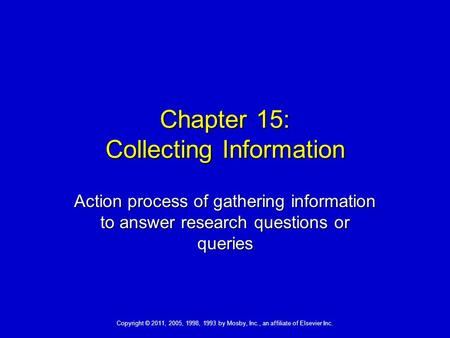 Copyright © 2011, 2005, 1998, 1993 by Mosby, Inc., an affiliate of Elsevier Inc. Chapter 15: Collecting Information Action process of gathering information.
