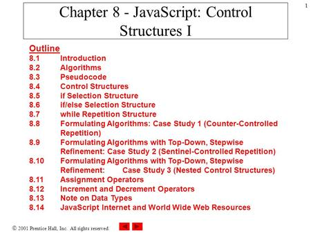  2001 Prentice Hall, Inc. All rights reserved. 1 Chapter 8 - JavaScript: Control Structures I Outline 8.1 Introduction 8.2 Algorithms 8.3 Pseudocode 8.4.