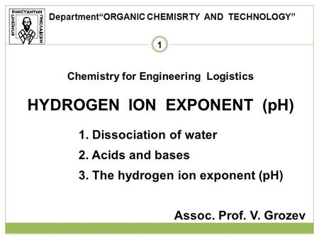 1 Chemistry for Engineering Logistics HYDROGEN ION EXPONENT (pH) 1. Dissociation of water 2. Acids and bases 3. The hydrogen ion exponent (pH) Assoc. Prof.