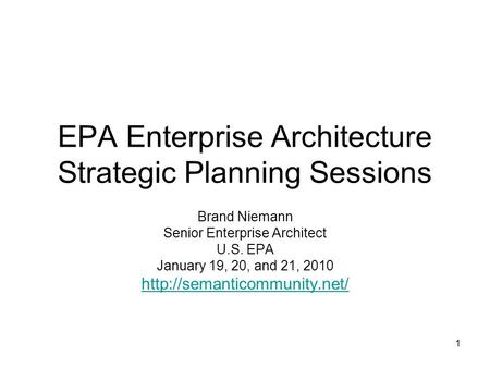 1 EPA Enterprise Architecture Strategic Planning Sessions Brand Niemann Senior Enterprise Architect U.S. EPA January 19, 20, and 21, 2010
