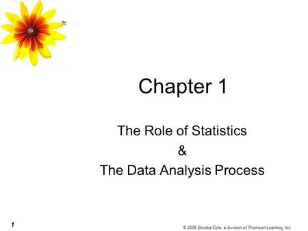 1 © 2008 Brooks/Cole, a division of Thomson Learning, Inc. Chapter 1 The Role of Statistics & The Data Analysis Process.