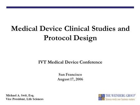 Medical Device Clinical Studies and Protocol Design IVT Medical Device Conference San Francisco August 17, 2006 Michael A. Swit, Esq. Vice President, Life.