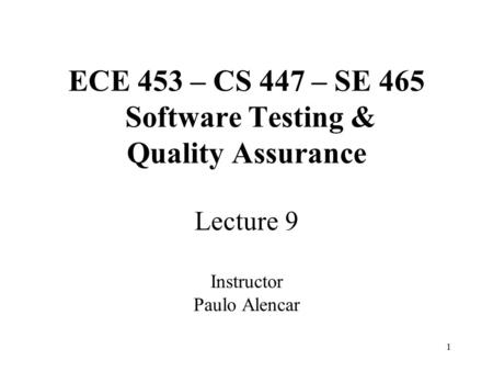 1 ECE 453 – CS 447 – SE 465 Software Testing & Quality Assurance Lecture 9 Instructor Paulo Alencar.