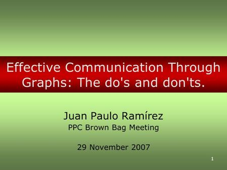 1 Effective Communication Through Graphs: The do's and don'ts. Juan Paulo Ramírez PPC Brown Bag Meeting 29 November 2007.