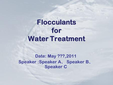 Flocculants for Water Treatment Date: May ???,2011 Speaker :Speaker A 、 Speaker B 、 Speaker C.
