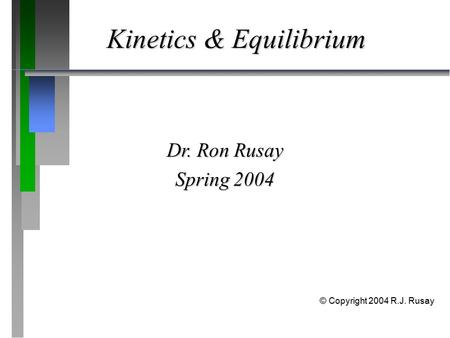 Kinetics & Equilibrium Dr. Ron Rusay Spring 2004 © Copyright 2004 R.J. Rusay.