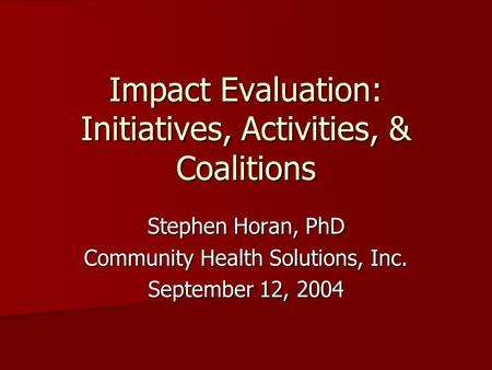 Impact Evaluation: Initiatives, Activities, & Coalitions Stephen Horan, PhD Community Health Solutions, Inc. September 12, 2004.