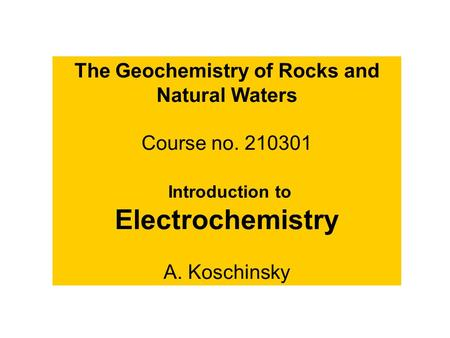 The Geochemistry of Rocks and Natural Waters Course no. 210301 Introduction to Electrochemistry A. Koschinsky.